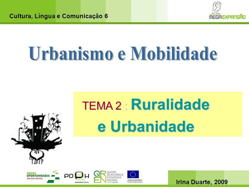 Cultura, Língua e Comunicação 6 Irina Duarte, 2009 TEMA 2 : Ruralidade e Urbanidade
