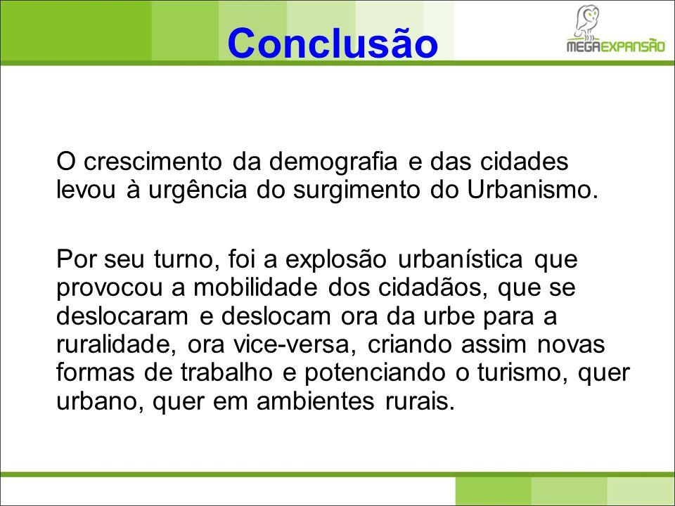 Conclusão O crescimento da demografia e das cidades levou à urgência do surgimento do Urbanismo. Por seu turno, foi a explosão urbanística que provoco