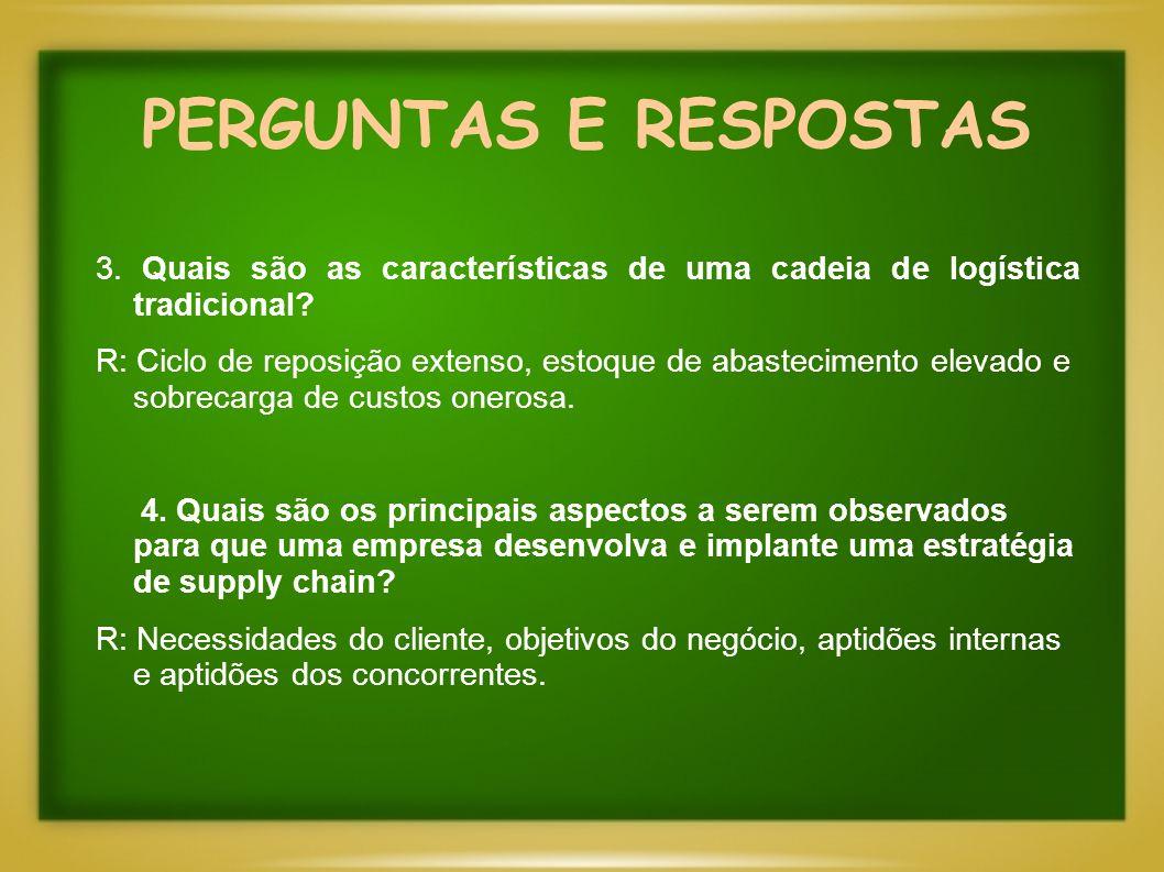 PERGUNTAS E RESPOSTAS 3. Quais são as características de uma cadeia de logística tradicional? R: Ciclo de reposição extenso, estoque de abastecimento