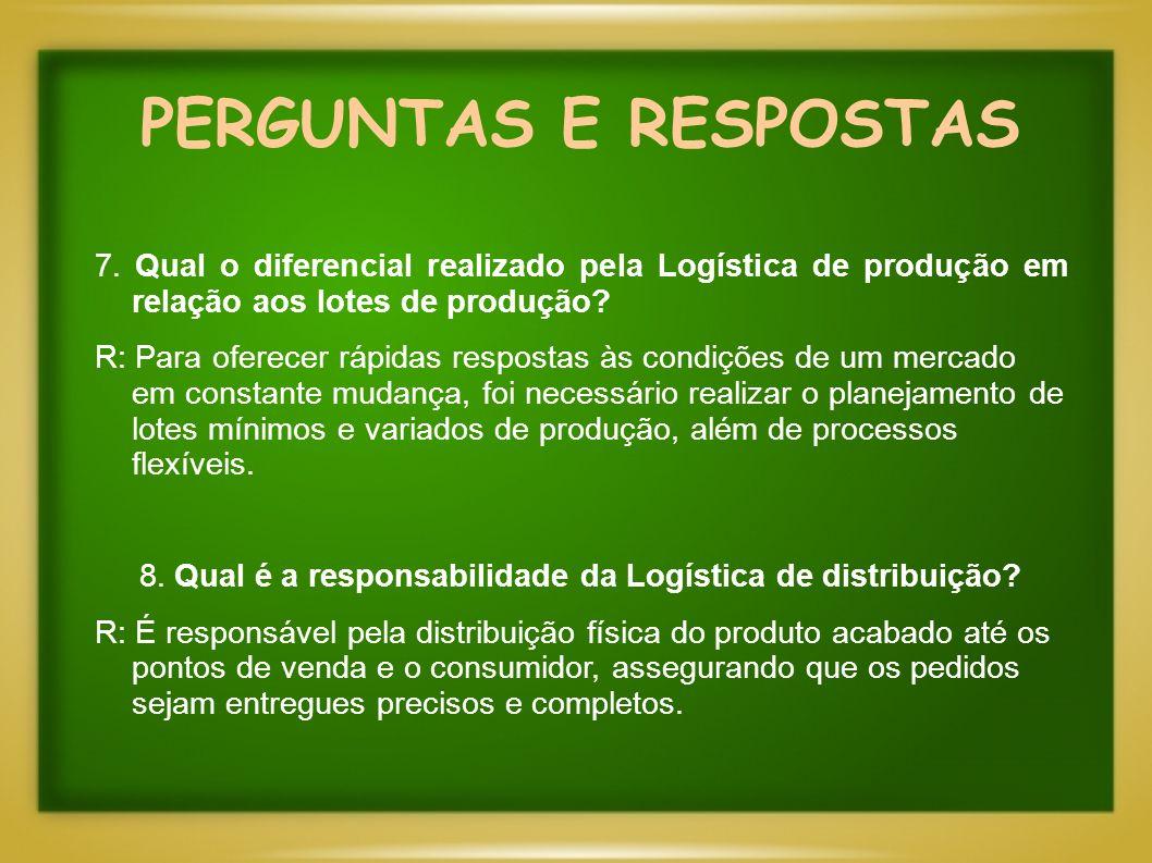 PERGUNTAS E RESPOSTAS 7. Qual o diferencial realizado pela Logística de produção em relação aos lotes de produção? R: Para oferecer rápidas respostas