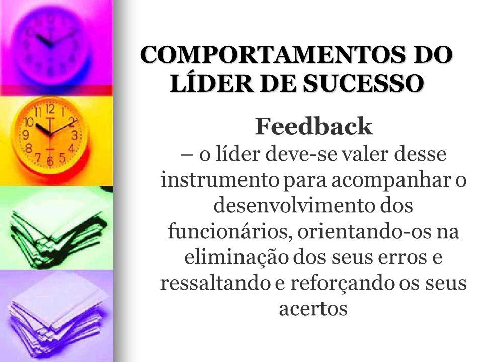 COMPORTAMENTOS DO LÍDER DE SUCESSO Feedback – o líder deve-se valer desse instrumento para acompanhar o desenvolvimento dos funcionários, orientando-os na eliminação dos seus erros e ressaltando e reforçando os seus acertos