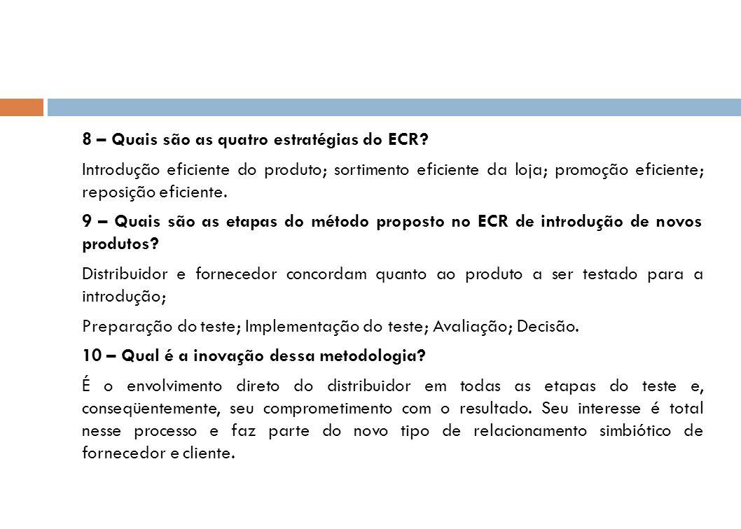 8 – Quais são as quatro estratégias do ECR? Introdução eficiente do produto; sortimento eficiente da loja; promoção eficiente; reposição eficiente. 9