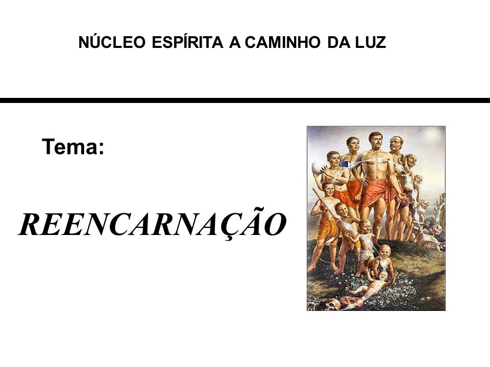 Tema: REENCARNAÇÃO NÚCLEO ESPÍRITA A CAMINHO DA LUZ