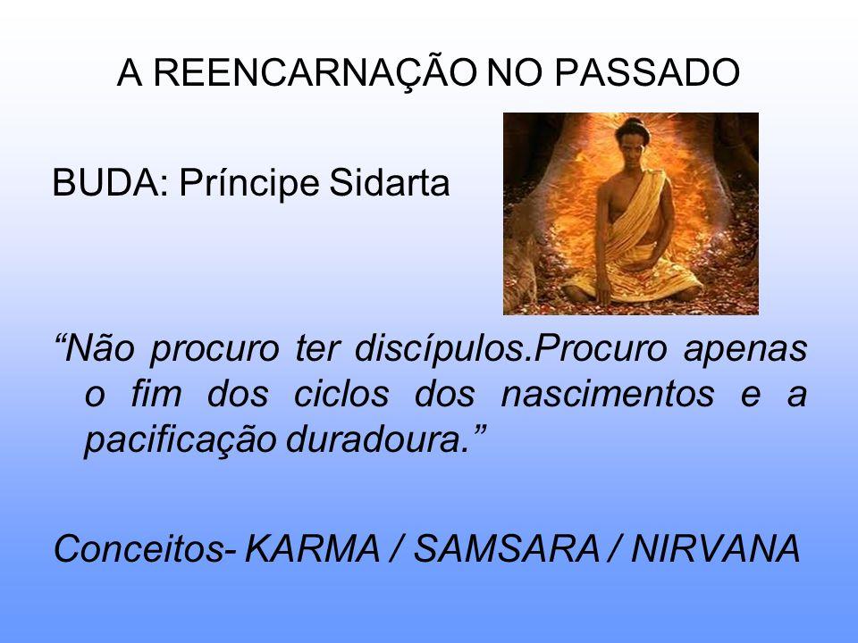 A REENCARNAÇÃO NO PASSADO BUDA: Príncipe Sidarta Não procuro ter discípulos.Procuro apenas o fim dos ciclos dos nascimentos e a pacificação duradoura.