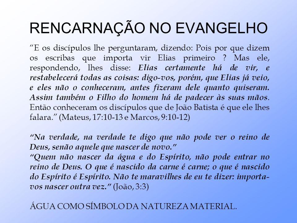 RENCARNAÇÃO NO EVANGELHO E os discípulos lhe perguntaram, dizendo: Pois por que dizem os escribas que importa vir Elias primeiro ? Mas ele, respondend