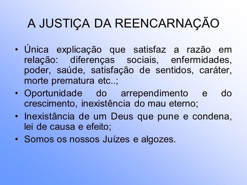 A JUSTIÇA DA REENCARNAÇÃO Única explicação que satisfaz a razão em relação: diferenças sociais, enfermidades, poder, saúde, satisfação de sentidos, ca