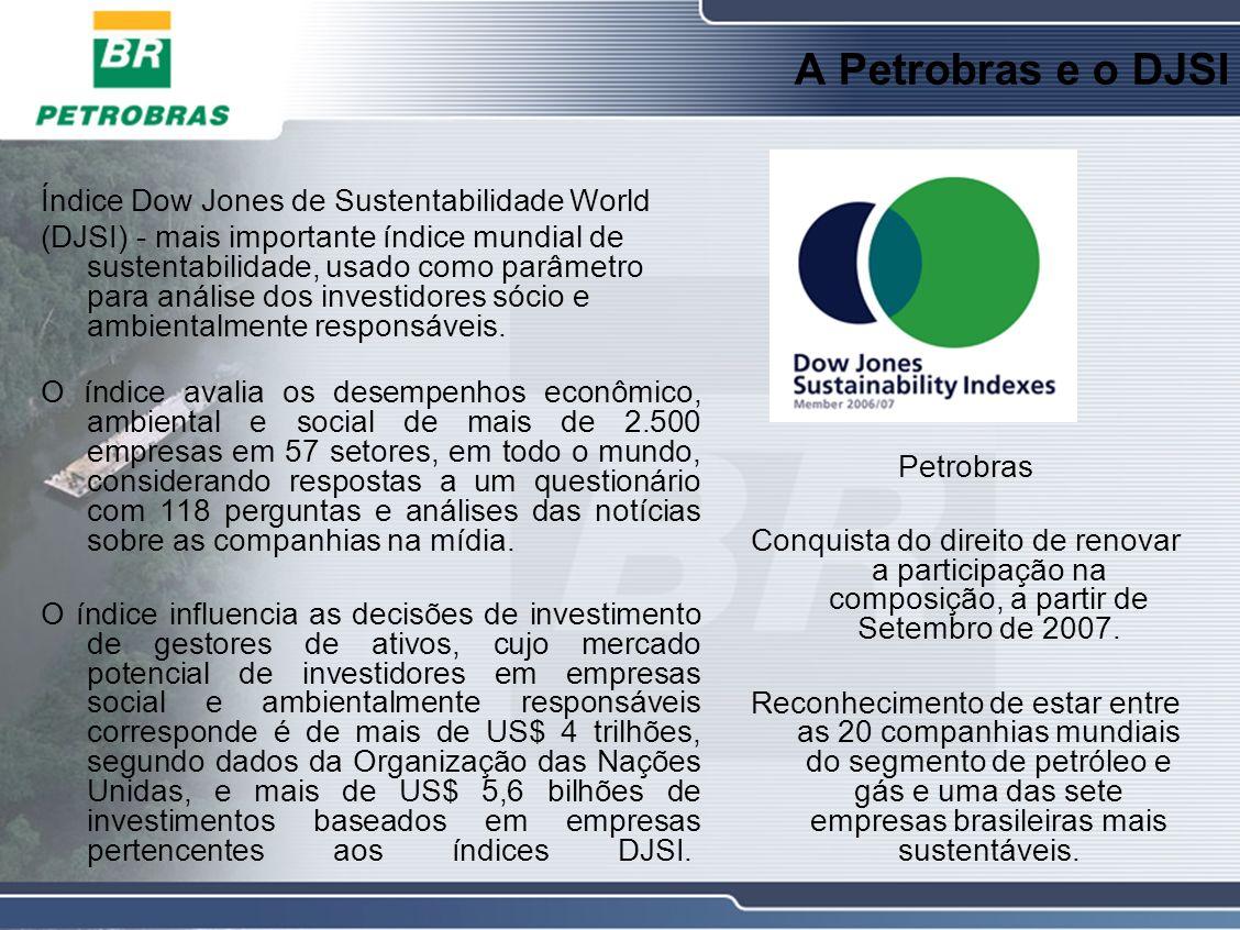A Petrobras e o DJSI Índice Dow Jones de Sustentabilidade World (DJSI) - mais importante índice mundial de sustentabilidade, usado como parâmetro para análise dos investidores sócio e ambientalmente responsáveis.