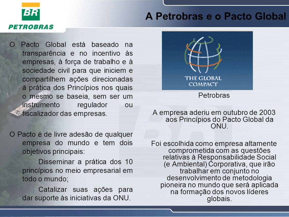 A Petrobras e o Pacto Global O Pacto Global está baseado na transparência e no incentivo às empresas, à força de trabalho e à sociedade civil para que iniciem e compartilhem ações direcionadas à prática dos Princípios nos quais o mesmo se baseia, sem ser um instrumento regulador ou fiscalizador das empresas.