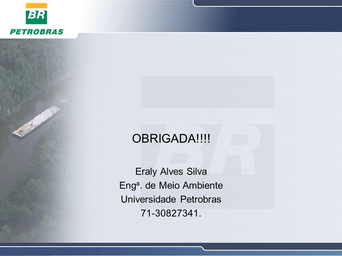 OBRIGADA!!!! Eraly Alves Silva Eng a. de Meio Ambiente Universidade Petrobras 71-30827341.
