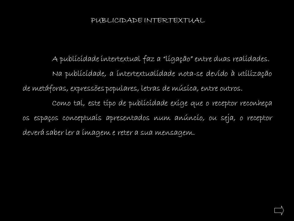 PUBLICIDADE INTERTEXTUAL A publicidade intertextual faz a ligação entre duas realidades. Na publicidade, a intertextualidade nota-se devido à utilizaç