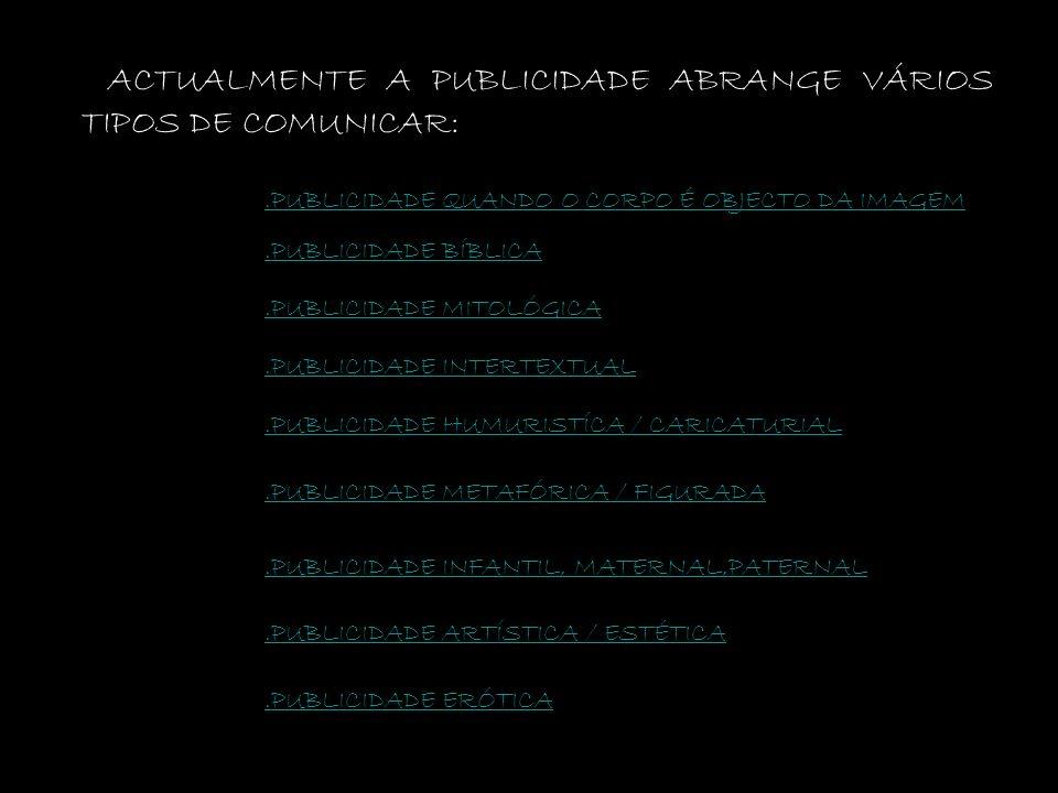 ACTUALMENTE A PUBLICIDADE ABRANGE VÁRIOS TIPOS DE COMUNICAR:.PUBLICIDADE QUANDO O CORPO É OBJECTO DA IMAGEM.PUBLICIDADE BÍBLICA.PUBLICIDADE MITOLÓGICA