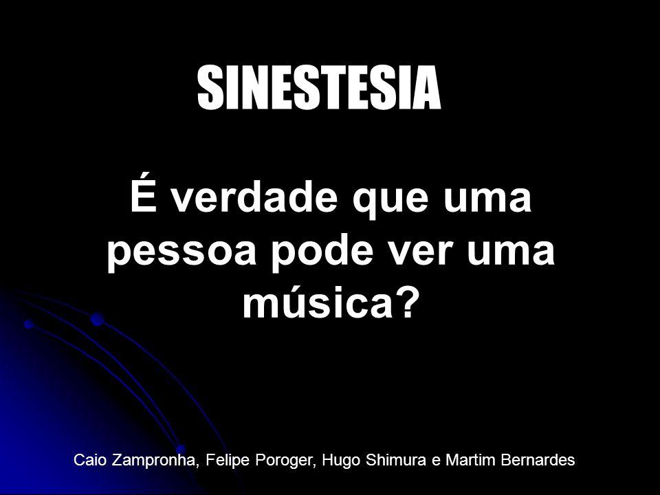 É verdade que uma pessoa pode ver uma música? SINESTESIA Caio Zampronha, Felipe Poroger, Hugo Shimura e Martim Bernardes