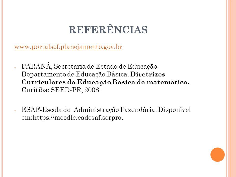 REFERÊNCIAS www.portalsof.planejamento.gov.br - PARANÁ, Secretaria de Estado de Educação. Departamento de Educação Básica. Diretrizes Curriculares da