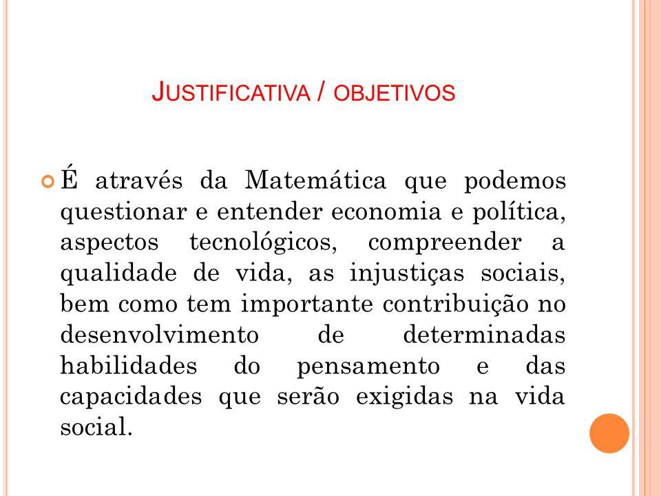 J USTIFICATIVA / OBJETIVOS É através da Matemática que podemos questionar e entender economia e política, aspectos tecnológicos, compreender a qualida