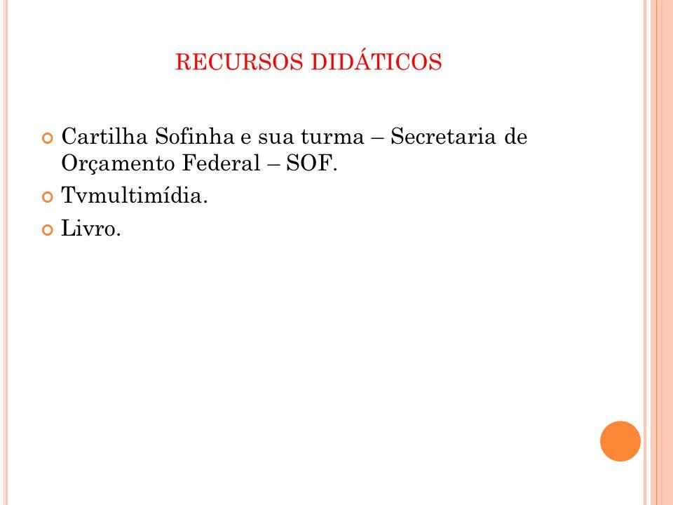 RECURSOS DIDÁTICOS Cartilha Sofinha e sua turma – Secretaria de Orçamento Federal – SOF. Tvmultimídia. Livro.