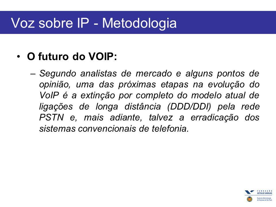 Voz sobre IP - Metodologia O futuro do VOIP: –Segundo analistas de mercado e alguns pontos de opinião, uma das próximas etapas na evolução do VoIP é a extinção por completo do modelo atual de ligações de longa distância (DDD/DDI) pela rede PSTN e, mais adiante, talvez a erradicação dos sistemas convencionais de telefonia.