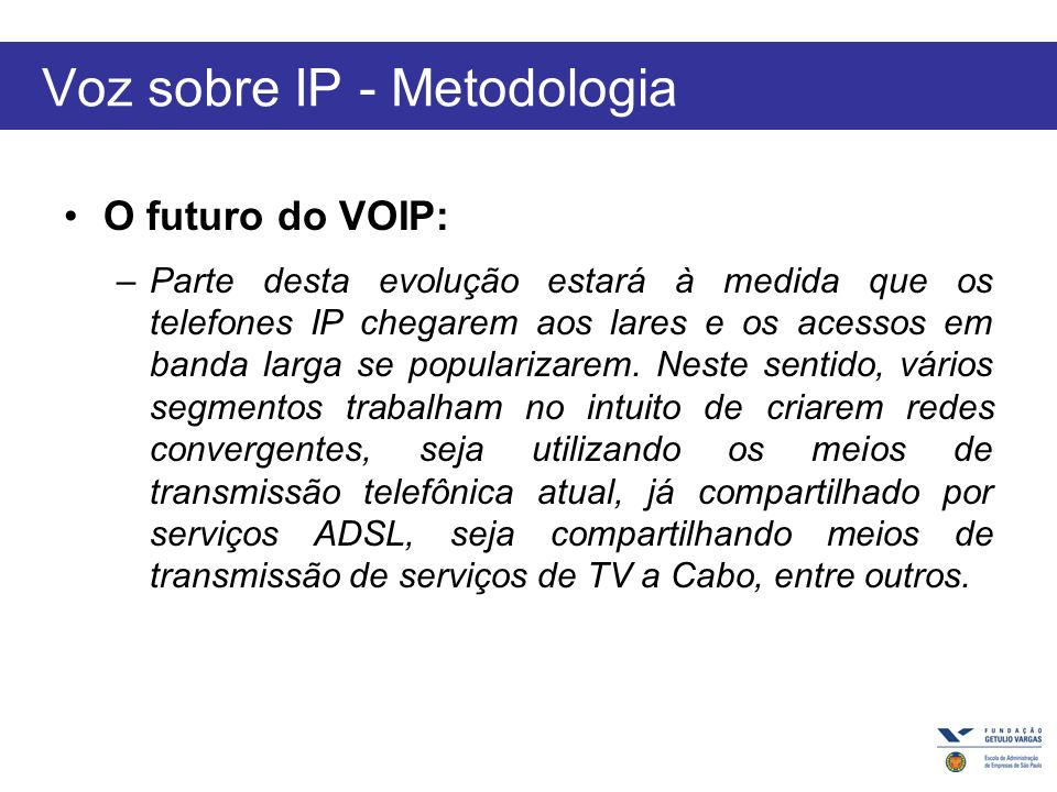 Voz sobre IP - Metodologia O futuro do VOIP: –Parte desta evolução estará à medida que os telefones IP chegarem aos lares e os acessos em banda larga se popularizarem.