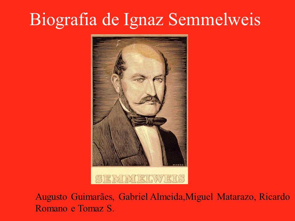 Biografia de Ignaz Semmelweis Augusto Guimarães, Gabriel Almeida,Miguel Matarazo, Ricardo Romano e Tomaz S.