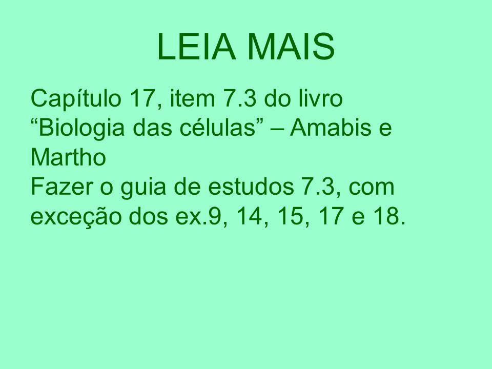LEIA MAIS Capítulo 17, item 7.3 do livro Biologia das células – Amabis e Martho Fazer o guia de estudos 7.3, com exceção dos ex.9, 14, 15, 17 e 18.
