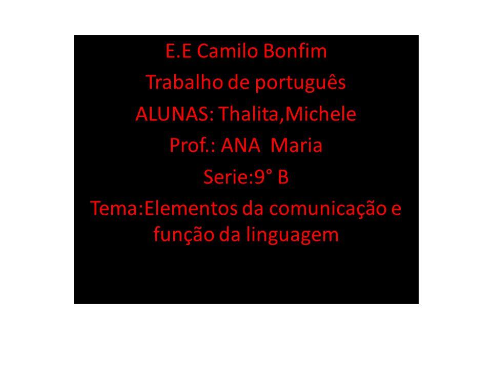 E.E Camilo Bonfim Trabalho de português ALUNAS: Thalita,Michele Prof.: ANA Maria Serie:9° B Tema:Elementos da comunicação e função da linguagem