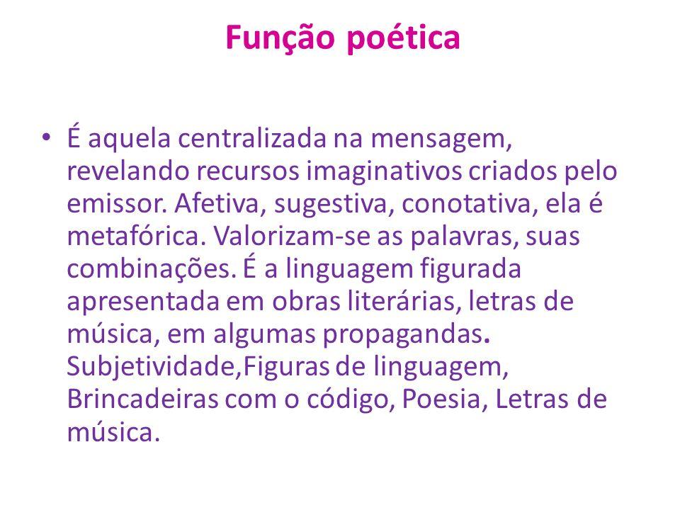 Função poética É aquela centralizada na mensagem, revelando recursos imaginativos criados pelo emissor.