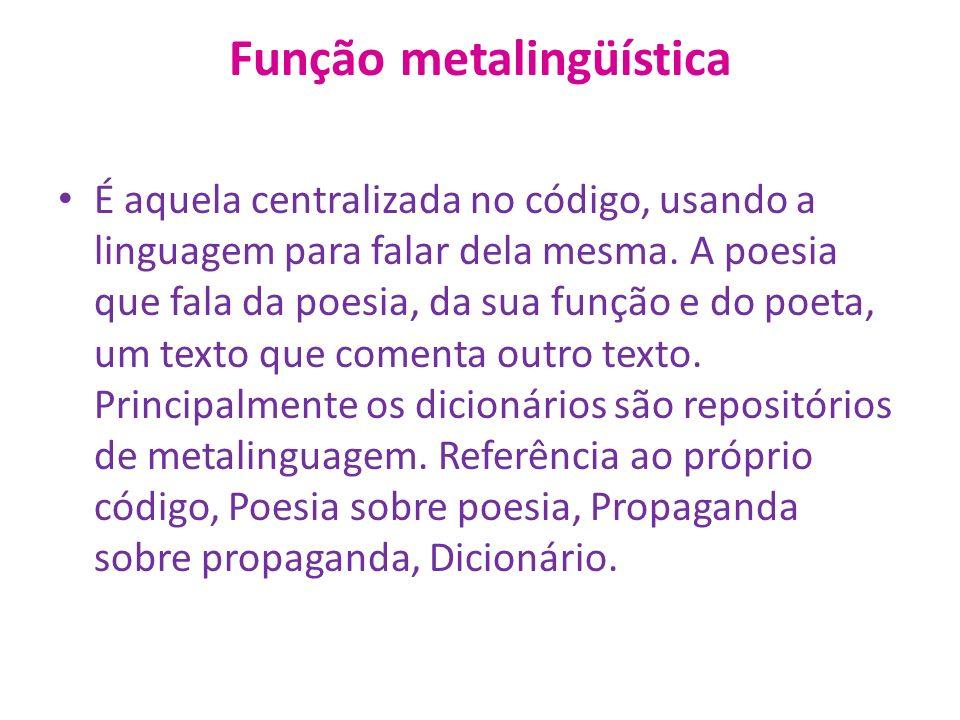 Função metalingüística É aquela centralizada no código, usando a linguagem para falar dela mesma.