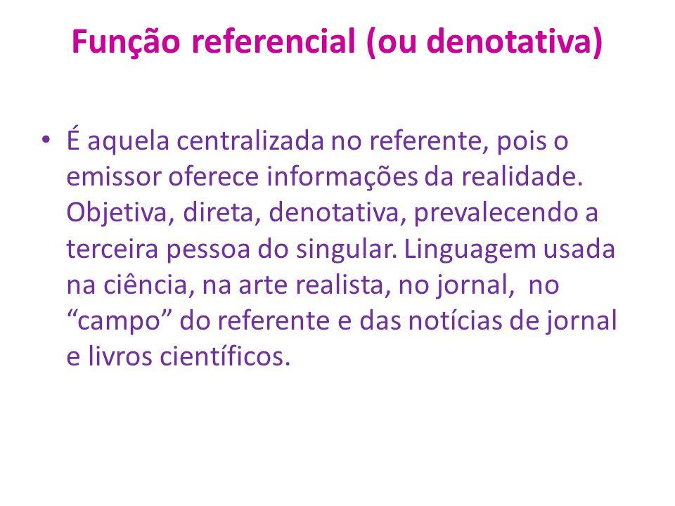 Função referencial (ou denotativa) É aquela centralizada no referente, pois o emissor oferece informações da realidade.