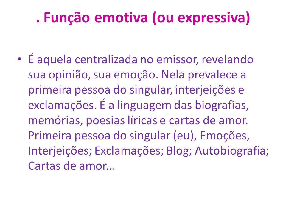 Função emotiva (ou expressiva) É aquela centralizada no emissor, revelando sua opinião, sua emoção.