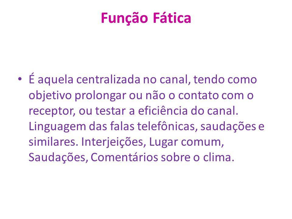 Função Fática É aquela centralizada no canal, tendo como objetivo prolongar ou não o contato com o receptor, ou testar a eficiência do canal.