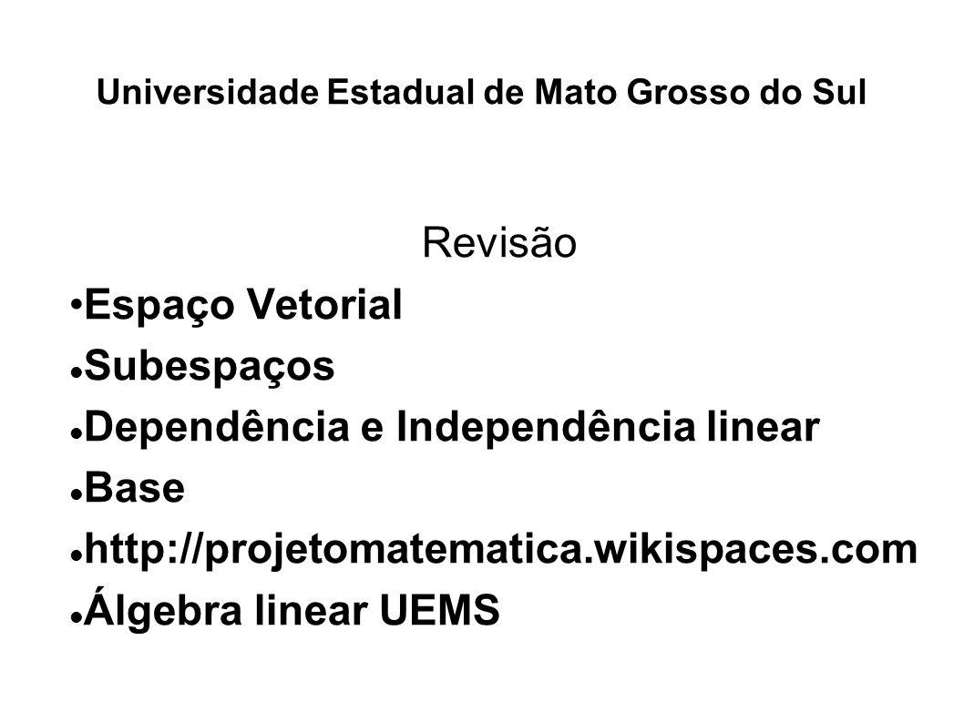 Universidade Estadual de Mato Grosso do Sul Revisão Espaço Vetorial Subespaços Dependência e Independência linear Base http://projetomatematica.wikisp