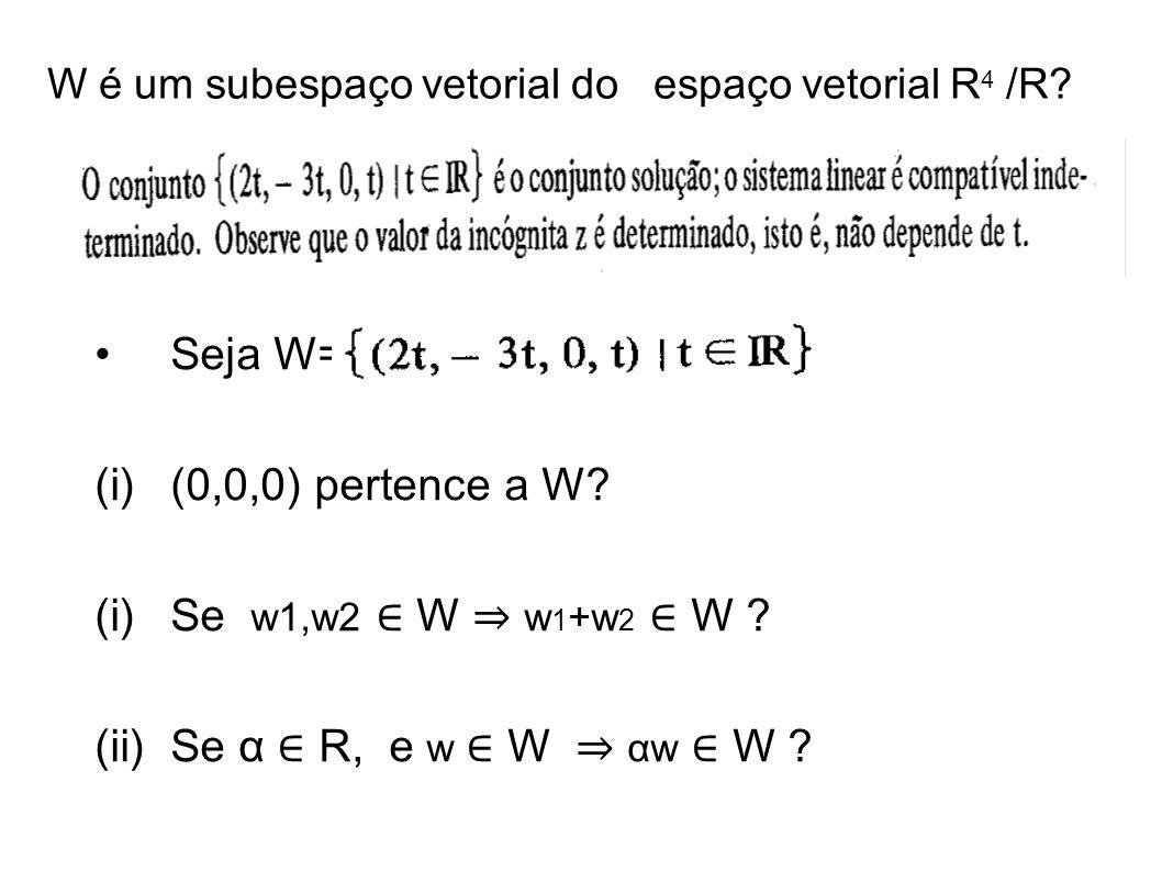 W é um subespaço vetorial do espaço vetorial R 4 /R? Seja W= (i)(0,0,0) pertence a W? (i)Se w1,w2 W w 1 +w 2 W ? (ii)Se α R, e w W αw W ?