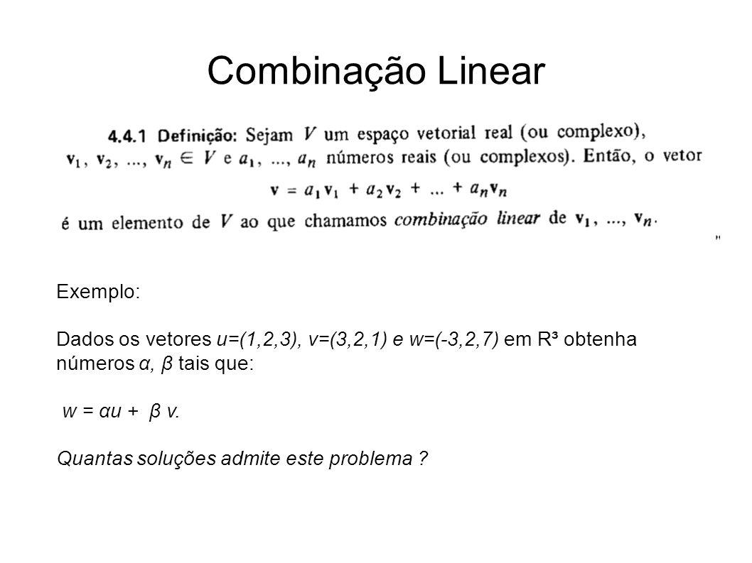 Combinação Linear Exemplo: Dados os vetores u=(1,2,3), v=(3,2,1) e w=(-3,2,7) em R³ obtenha números α, β tais que: w = αu + β v. Quantas soluções admi