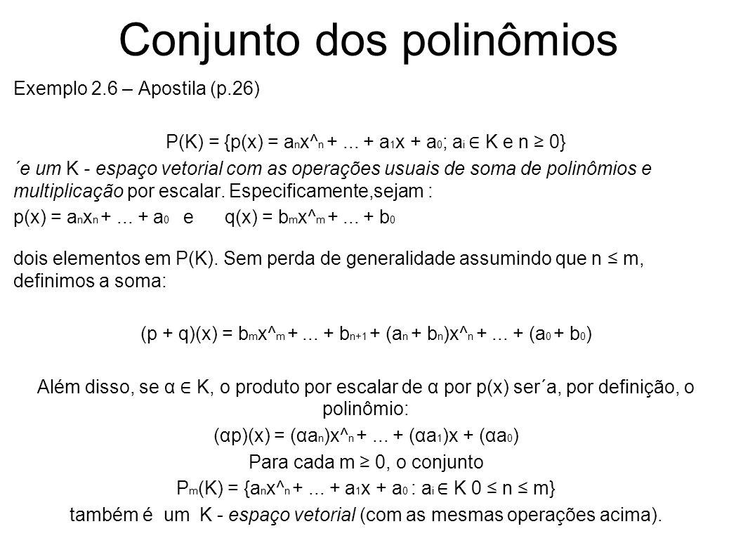 Conjunto dos polinômios Exemplo 2.6 – Apostila (p.26) P(K) = {p(x) = a n x^ n +... + a 1 x + a 0 ; a i K e n 0} ´e um K - espaço vetorial com as opera