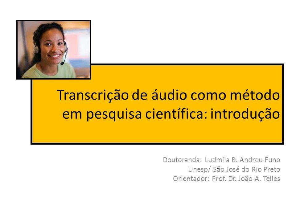 Transcrição de áudio como método em pesquisa científica: introdução Doutoranda: Ludmila B. Andreu Funo Unesp/ São José do Rio Preto Orientador: Prof.