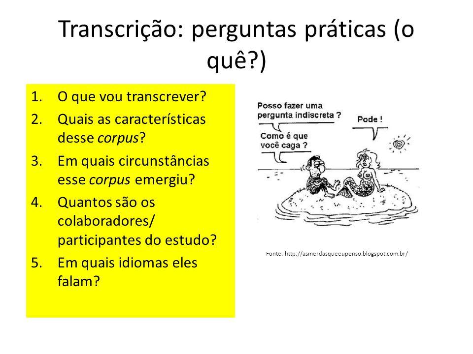 Transcrição: perguntas práticas (o quê?) 1.O que vou transcrever? 2.Quais as características desse corpus? 3.Em quais circunstâncias esse corpus emerg
