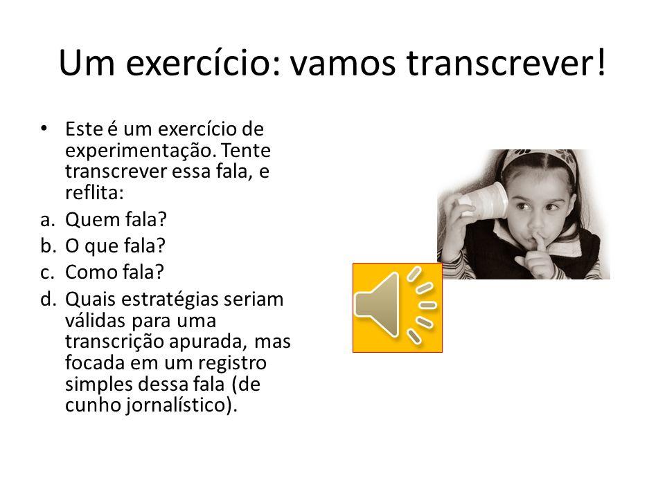 Um exercício: vamos transcrever! Este é um exercício de experimentação. Tente transcrever essa fala, e reflita: a.Quem fala? b.O que fala? c.Como fala