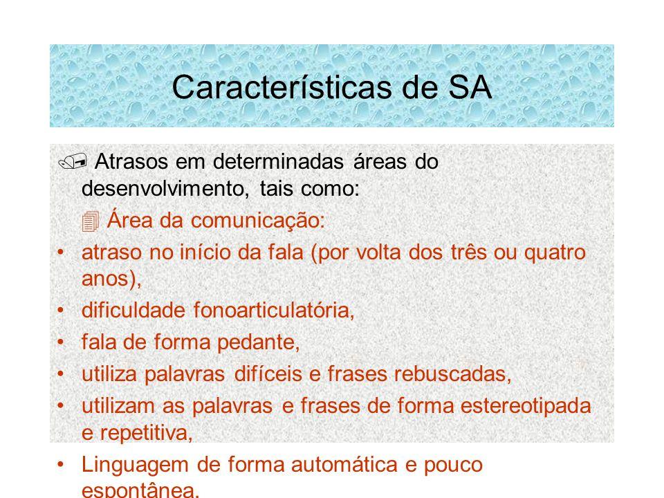 Características de SA Atrasos em determinadas áreas do desenvolvimento, tais como: Área da comunicação: atraso no início da fala (por volta dos três o