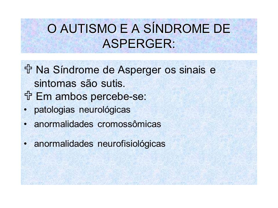 O AUTISMO E A SÍNDROME DE ASPERGER: Na Síndrome de Asperger os sinais e sintomas são sutis. Em ambos percebe-se: patologias neurológicas anormalidades