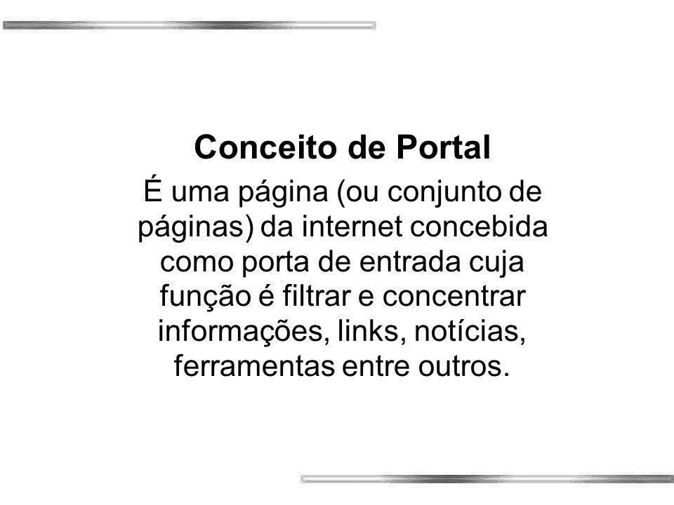 Conceito de Portal É uma página (ou conjunto de páginas) da internet concebida como porta de entrada cuja função é filtrar e concentrar informações, links, notícias, ferramentas entre outros.