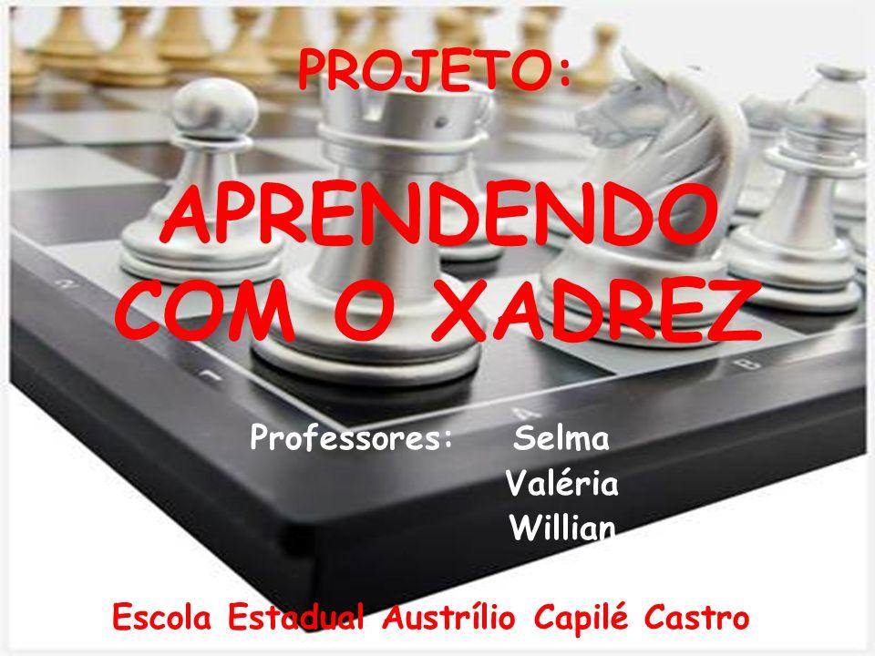 PROJETO: APRENDENDO COM O XADREZ Professores:Selma Valéria Willian Escola Estadual Austrílio Capilé Castro