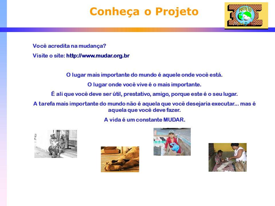 Conheça o Projeto Você acredita na mudança? Visite o site: http://www.mudar.org.br O lugar mais importante do mundo é aquele onde você está. O lugar o