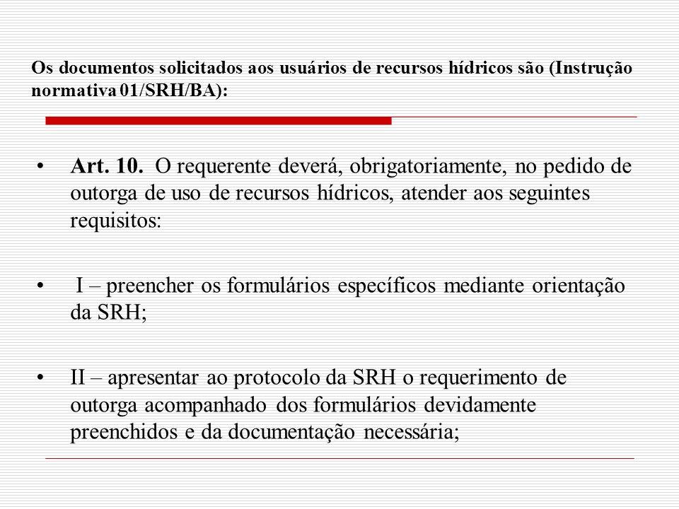 Os documentos solicitados aos usuários de recursos hídricos são (Instrução normativa 01/SRH/BA): Art. 10. O requerente deverá, obrigatoriamente, no pe