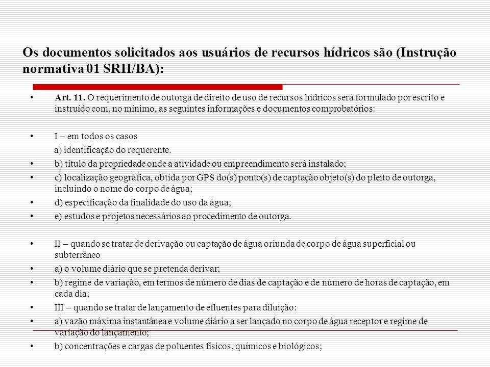 Os documentos solicitados aos usuários de recursos hídricos são (Instrução normativa 01 SRH/BA): Art. 11. O requerimento de outorga de direito de uso