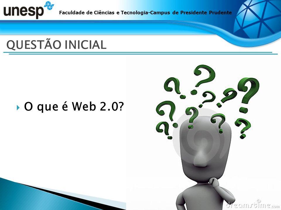 O que é Web 2.0? Faculdade de Ciências e Tecnologia-Campus de Presidente Prudente QUESTÃO INICIAL