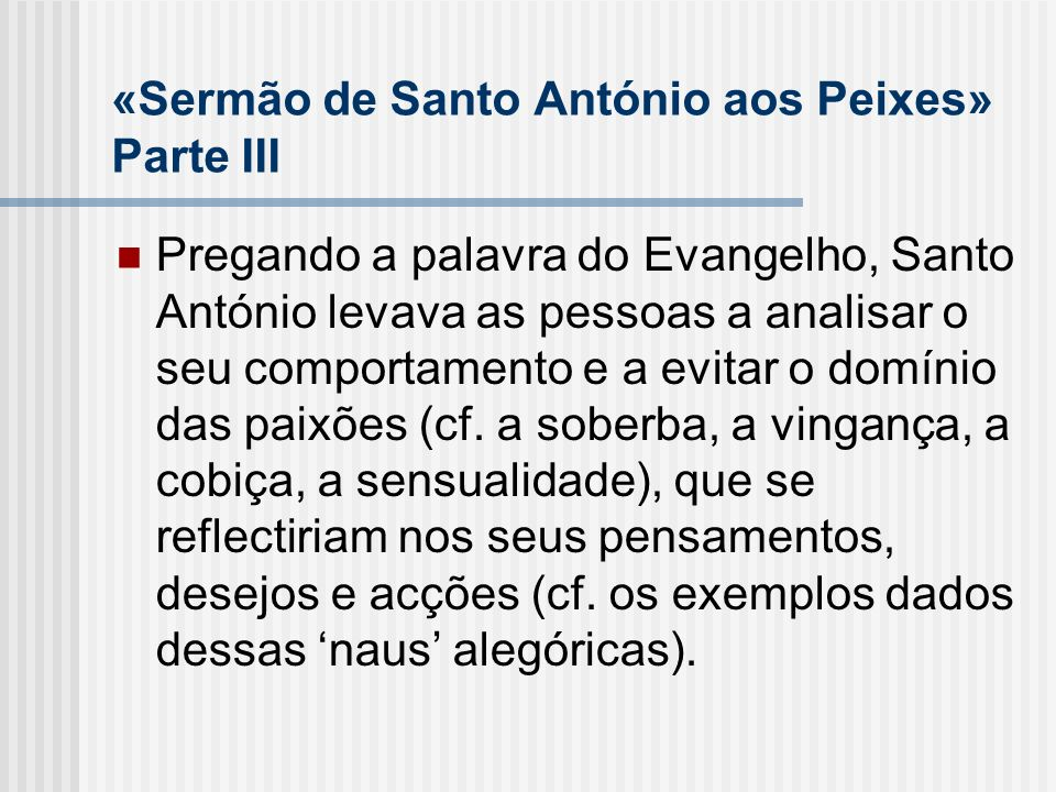 «Sermão de Santo António aos Peixes» Parte III Pregando a palavra do Evangelho, Santo António levava as pessoas a analisar o seu comportamento e a evi