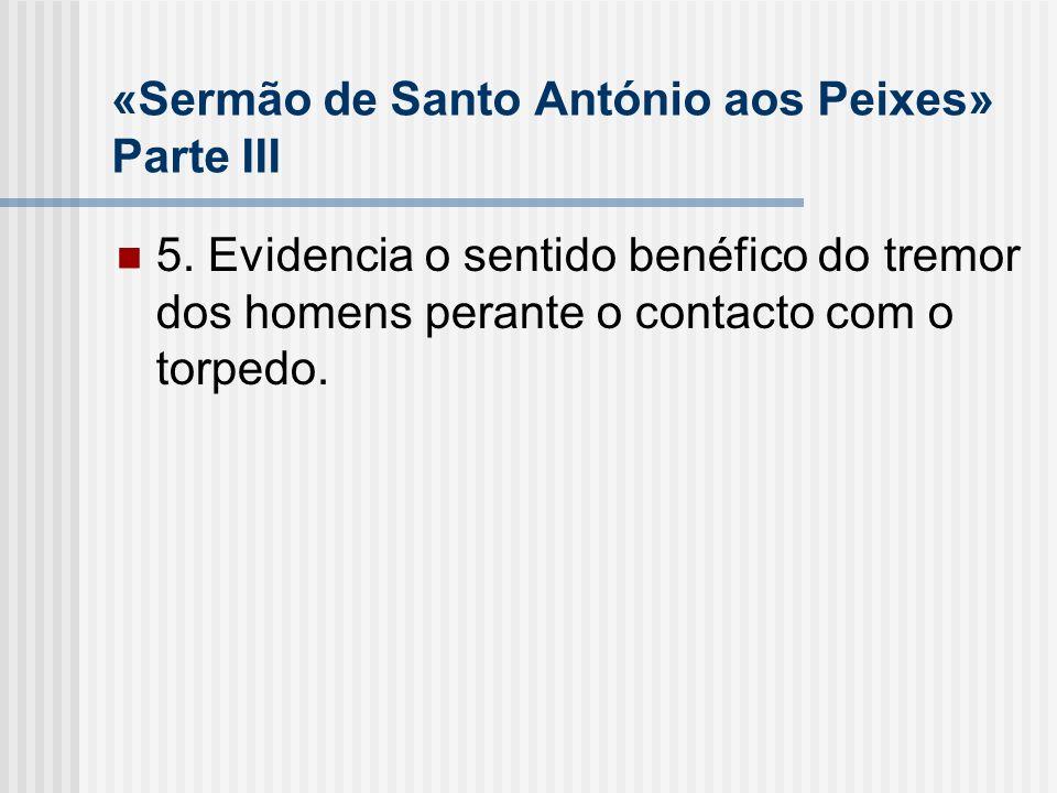 «Sermão de Santo António aos Peixes» Parte III 5. Evidencia o sentido benéfico do tremor dos homens perante o contacto com o torpedo.