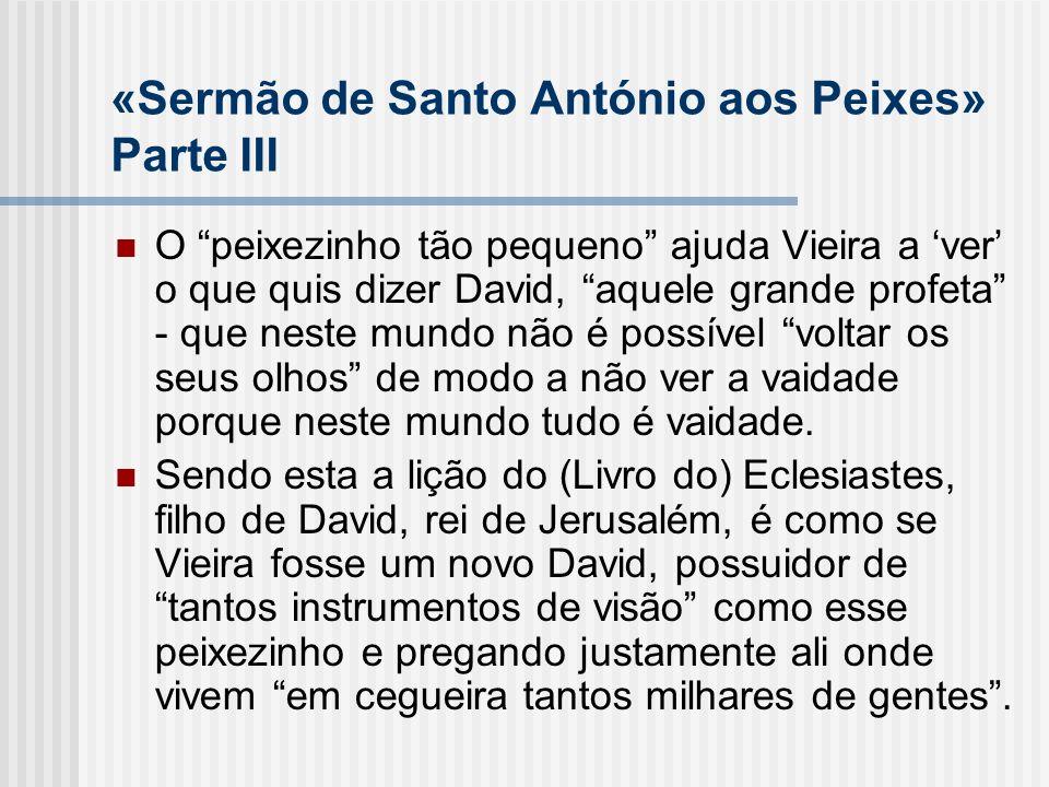 «Sermão de Santo António aos Peixes» Parte III O peixezinho tão pequeno ajuda Vieira a ver o que quis dizer David, aquele grande profeta - que neste m