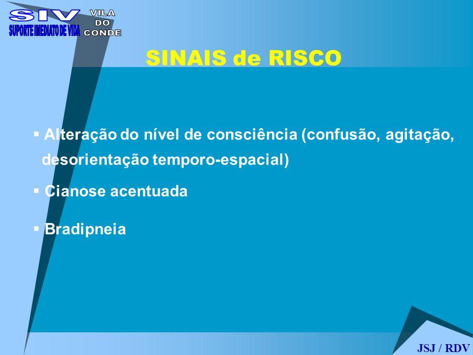 Alteração do nível de consciência (confusão, agitação, desorientação temporo-espacial) Cianose acentuada Bradipneia SINAIS de RISCO JSJ / RDV