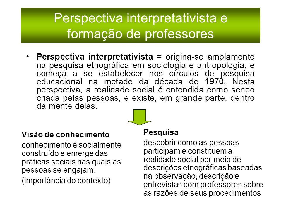 Perspectiva interpretativista e formação de professores Perspectiva interpretativista = origina-se amplamente na pesquisa etnográfica em sociologia e antropologia, e começa a se estabelecer nos círculos de pesquisa educacional na metade da década de 1970.