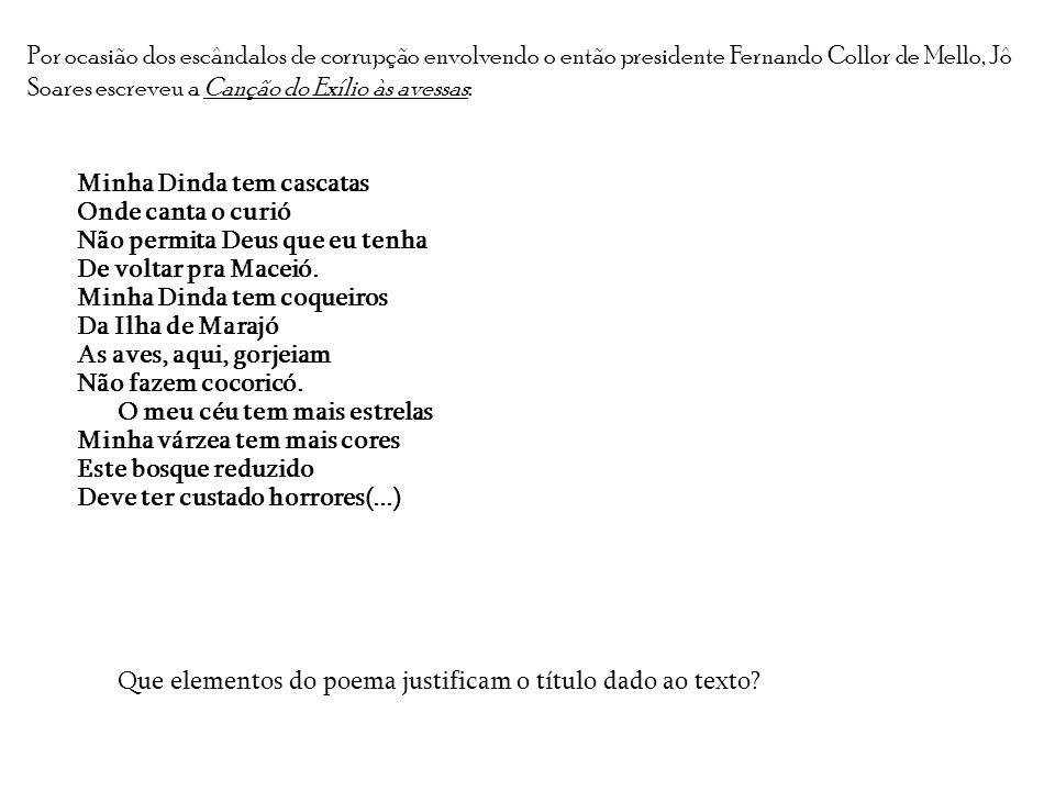 Por ocasião dos escândalos de corrupção envolvendo o então presidente Fernando Collor de Mello, Jô Soares escreveu a Canção do Exílio às avessas: Minh